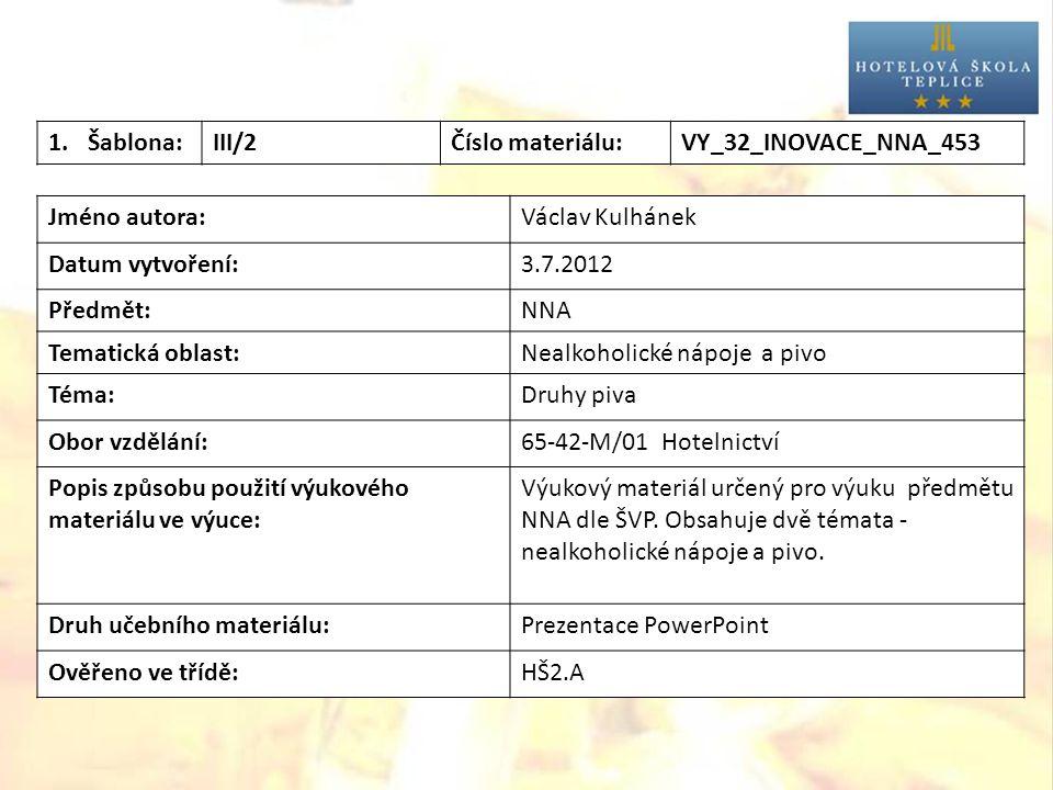 1.Šablona:III/2Číslo materiálu:VY_32_INOVACE_NNA_453 Jméno autora:Václav Kulhánek Datum vytvoření:3.7.2012 Předmět:NNA Tematická oblast:Nealkoholické nápoje a pivo Téma:Druhy piva Obor vzdělání:65-42-M/01 Hotelnictví Popis způsobu použití výukového materiálu ve výuce: Výukový materiál určený pro výuku předmětu NNA dle ŠVP.