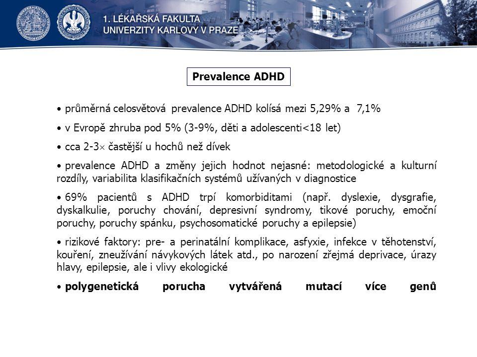 Prevalence ADHD průměrná celosvětová prevalence ADHD kolísá mezi 5,29% a 7,1% v Evropě zhruba pod 5% (3-9%, děti a adolescenti<18 let) cca 2-3  častější u hochů než dívek prevalence ADHD a změny jejich hodnot nejasné: metodologické a kulturní rozdíly, variabilita klasifikačních systémů užívaných v diagnostice 69% pacientů s ADHD trpí komorbiditami (např.