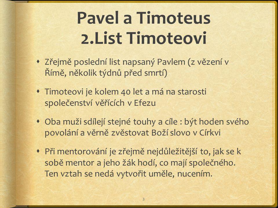 Pavel a Timoteus 2.List Timoteovi  Zřejmě poslední list napsaný Pavlem (z vězení v Římě, několik týdnů před smrtí)  Timoteovi je kolem 40 let a má na starosti společenství věřících v Efezu  Oba muži sdílejí stejné touhy a cíle : být hoden svého povolání a věrně zvěstovat Boží slovo v Církvi  Při mentorování je zřejmě nejdůležitější to, jak se k sobě mentor a jeho žák hodí, co mají společného.