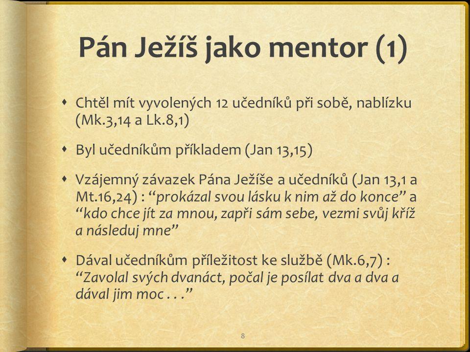 Pán Ježíš jako mentor (1)  Chtěl mít vyvolených 12 učedníků při sobě, nablízku (Mk.3,14 a Lk.8,1)  Byl učedníkům příkladem (Jan 13,15)  Vzájemný závazek Pána Ježíše a učedníků (Jan 13,1 a Mt.16,24) : prokázal svou lásku k nim až do konce a kdo chce jít za mnou, zapři sám sebe, vezmi svůj kříž a následuj mne  Dával učedníkům příležitost ke službě (Mk.6,7) : Zavolal svých dvanáct, počal je posílat dva a dva a dával jim moc... 8