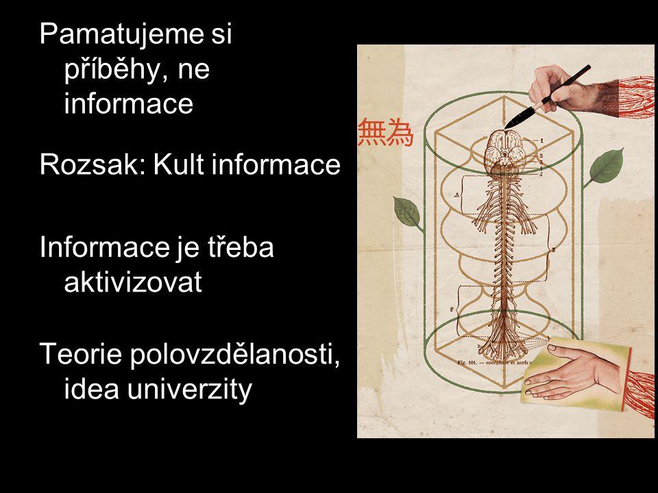 Pamatujeme si příběhy, ne informace Teorie polovzdělanosti, idea univerzity Informace je třeba aktivizovat Rozsak: Kult informace