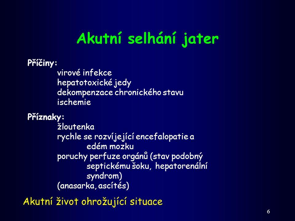 6 Akutní selhání jater Příčiny: virové infekce hepatotoxické jedy dekompenzace chronického stavu ischemie Akutní život ohrožující situace Příznaky: žl