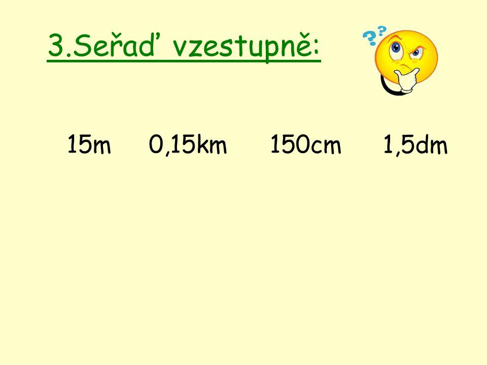 3.Seřaď vzestupně: 15m0,15km150cm 1,5dm