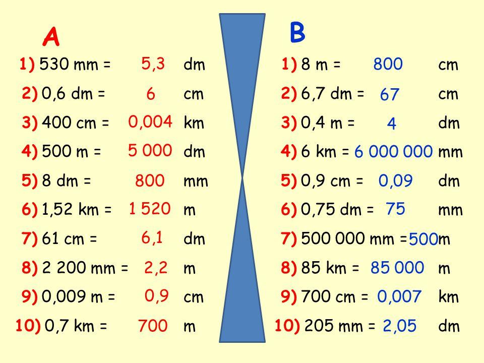 1) 530 mm = dm 2) 0,6 dm = cm 3) 400 cm = km 4) 500 m = dm 5) 8 dm = mm 6) 1,52 km = m 7) 61 cm = dm 8) 2 200 mm = m 9) 0,009 m = cm 10) 0,7 km = m 5,3 6 0,004 5 000 800 1 520 6,1 2,2 0,9 700 1) 8 m = cm 2) 6,7 dm = cm 3) 0,4 m = dm 4) 6 km = mm 5) 0,9 cm = dm 6) 0,75 dm = mm 7) 500 000 mm = m 8) 85 km = m 9) 700 cm = km 10) 205 mm = dm 800 67 4 6 000 000 0,09 75 500 85 000 0,007 2,05 A B