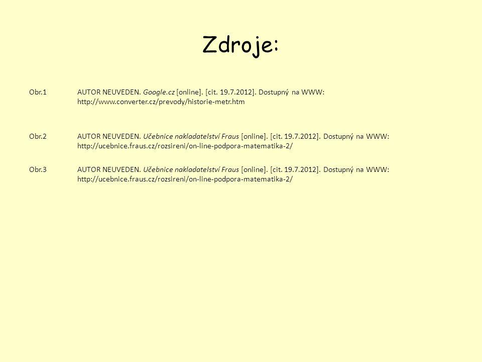 Zdroje: Obr.1AUTOR NEUVEDEN. Google.cz [online]. [cit. 19.7.2012]. Dostupný na WWW: http://www.converter.cz/prevody/historie-metr.htm Obr.2AUTOR NEUVE