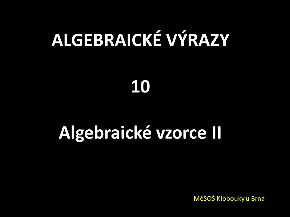 ALGEBRAICKÉ VÝRAZY 10 Algebraické vzorce II MěSOŠ Klobouky u Brna