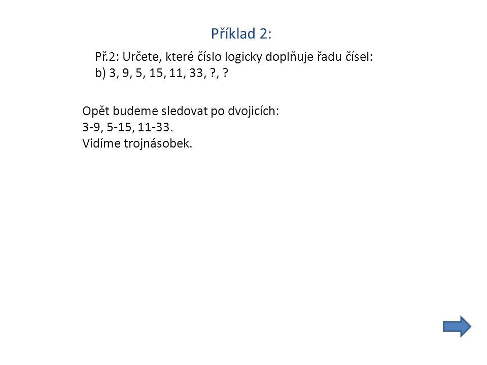 Příklad 2: Př.2: Určete, které číslo logicky doplňuje řadu čísel: b) 3, 9, 5, 15, 11, 33, , .