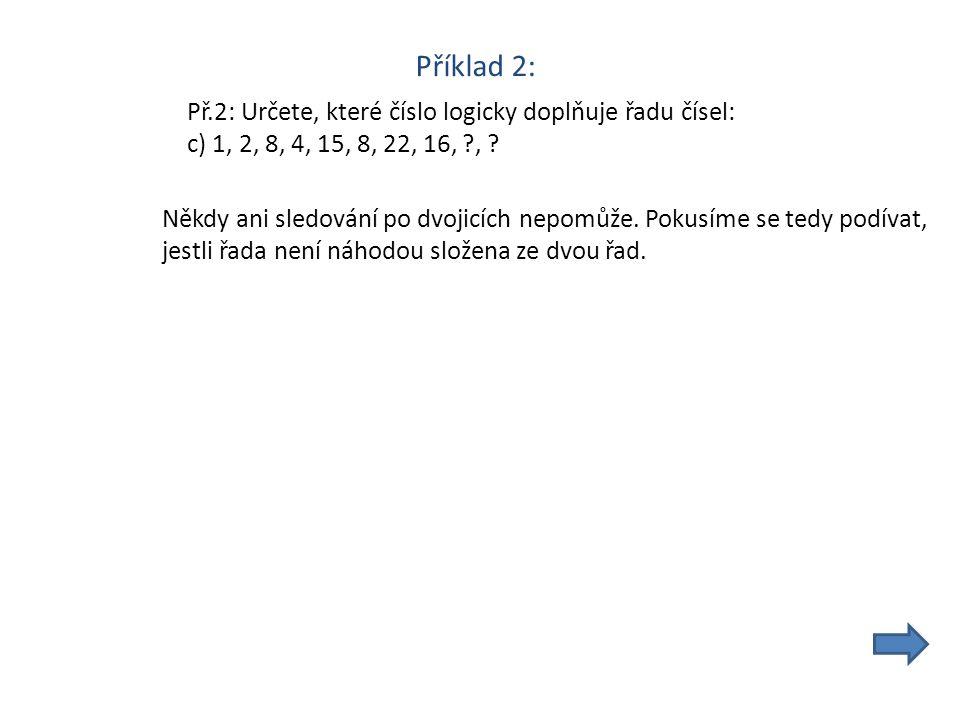 Příklad 2: Př.2: Určete, které číslo logicky doplňuje řadu čísel: c) 1, 2, 8, 4, 15, 8, 22, 16, , .