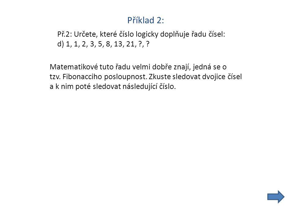 Příklad 2: Př.2: Určete, které číslo logicky doplňuje řadu čísel: d) 1, 1, 2, 3, 5, 8, 13, 21, , .