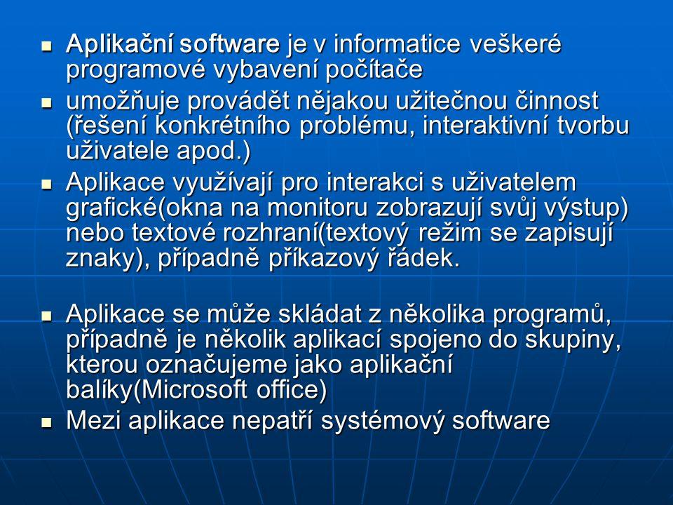 Rozdělení aplikačních programů : Antivirové programy Antivirové programy Databázové systémy Databázové systémy Hry Hry Internetové prohlížeče (browsery) Internetové prohlížeče (browsery) Kancelářské balíky Kancelářské balíky Programy pro tvorbu dokumentů, neboli DTP Programy pro tvorbu dokumentů, neboli DTP Technické programy (CAD, CAM, CAE, …) Technické programy (CAD, CAM, CAE, …) Programovací jazyky Programovací jazyky Programy pro počítačové sítě a komunikaci Programy pro počítačové sítě a komunikaci Vizualizační a animační programy (bitmapové a vektorové grafické editory) Vizualizační a animační programy (bitmapové a vektorové grafické editory) Zvukové a hudební programy Zvukové a hudební programy Vývojové nástroje (nástroje pro tvorbu programů, kompilátor, debugger,...) Vývojové nástroje (nástroje pro tvorbu programů, kompilátor, debugger,...) Utility, neboli užitečné programy Utility, neboli užitečné programy Výpočetní a matematické programy Výpočetní a matematické programy Účetní programy Účetní programy