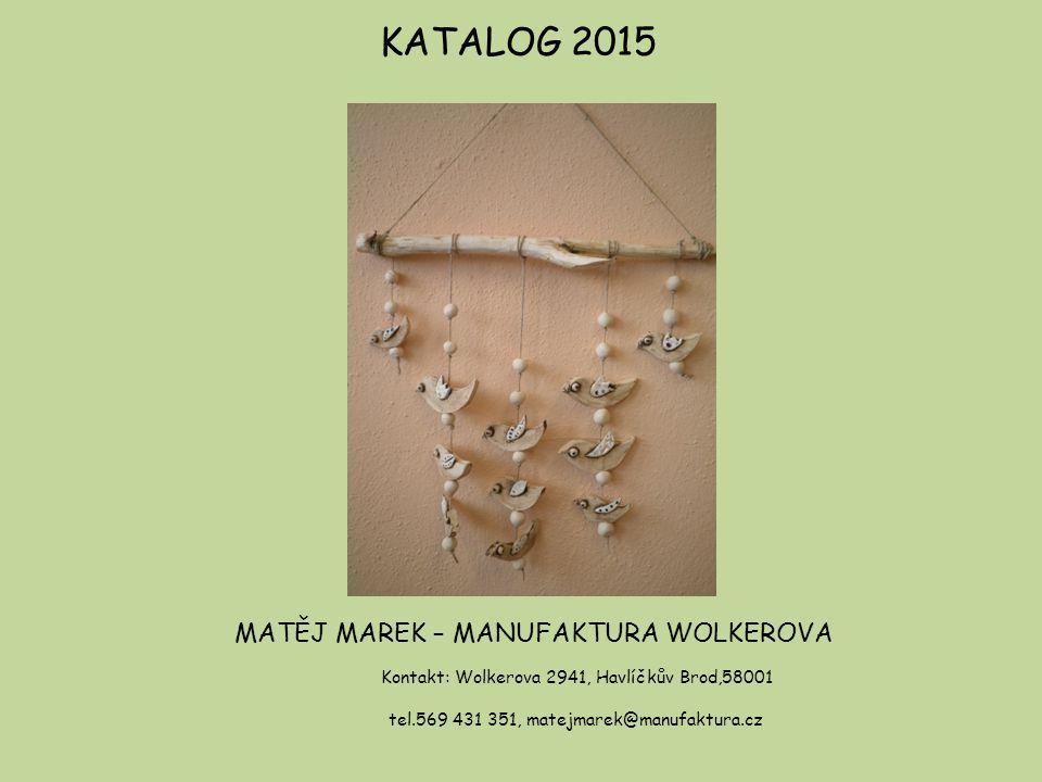 KATALOG 2015 MATĚJ MAREK – MANUFAKTURA WOLKEROVA Kontakt: Wolkerova 2941, Havlíčkův Brod,58001 tel.569 431 351, matejmarek@manufaktura.cz
