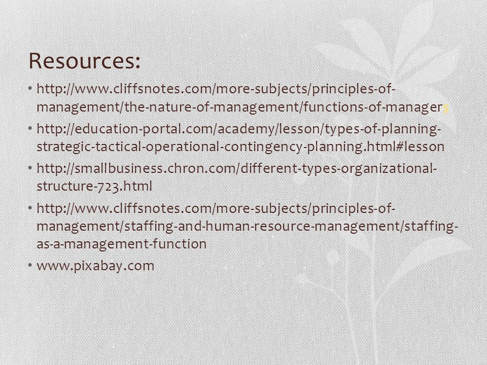 Resources: http://www.cliffsnotes.com/more-subjects/principles-of- management/the-nature-of-management/functions-of-managerss http://education-portal.