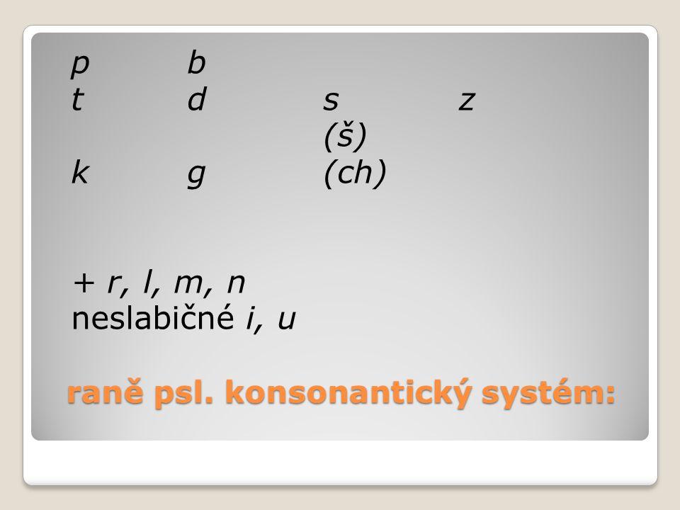 raně psl. konsonantický systém: pb tdsz (š) kg(ch) + r, l, m, n neslabičné i, u