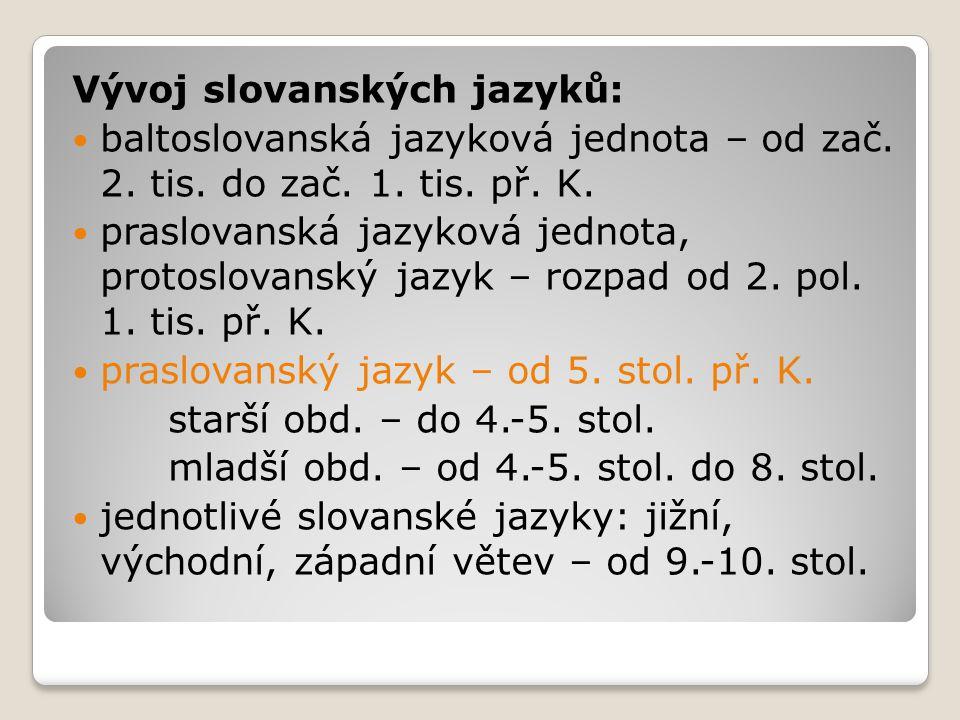 Vývoj slovanských jazyků: baltoslovanská jazyková jednota – od zač. 2. tis. do zač. 1. tis. př. K. praslovanská jazyková jednota, protoslovanský jazyk