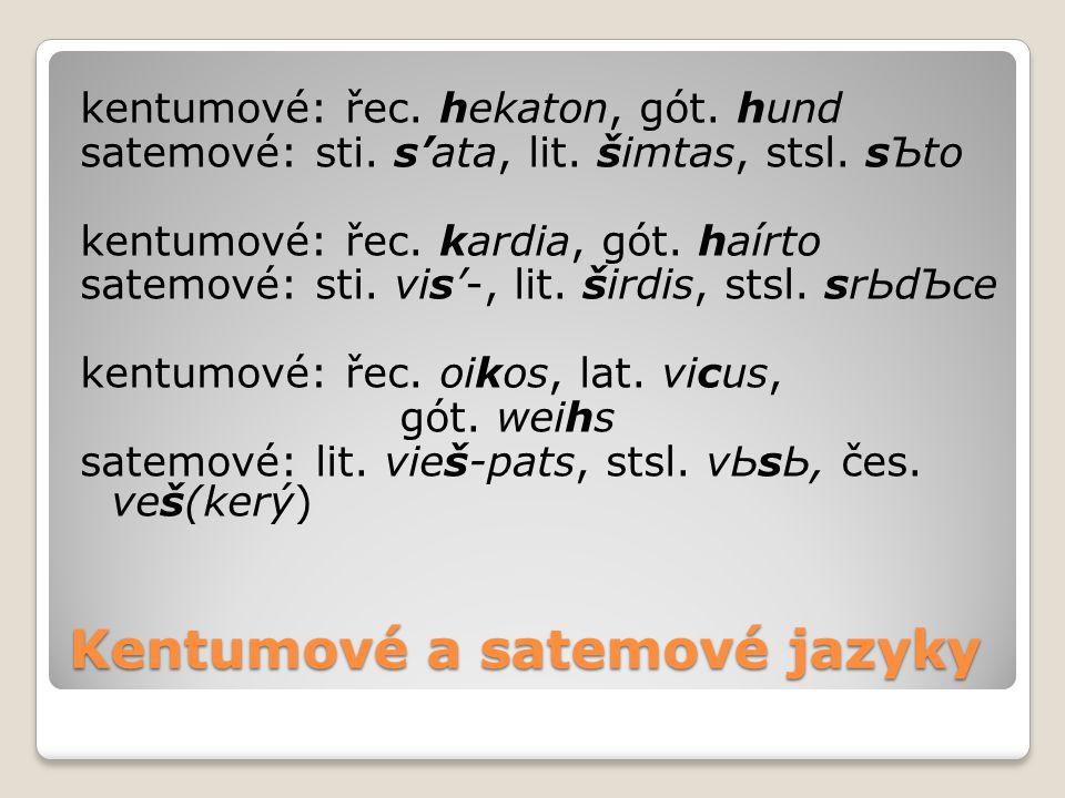 Kentumové a satemové jazyky kentumové: řec. hekaton, gót. hund satemové: sti. s'ata, lit. šimtas, stsl. sЪto kentumové: řec. kardia, gót. haírto satem