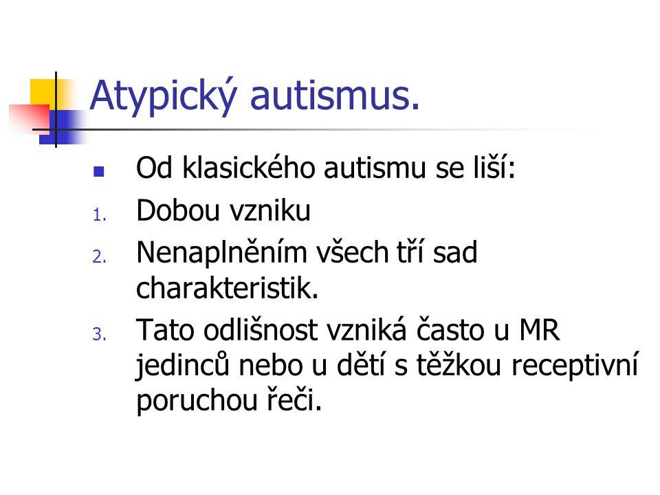 Atypický autismus. Od klasického autismu se liší: 1. Dobou vzniku 2. Nenaplněním všech tří sad charakteristik. 3. Tato odlišnost vzniká často u MR jed