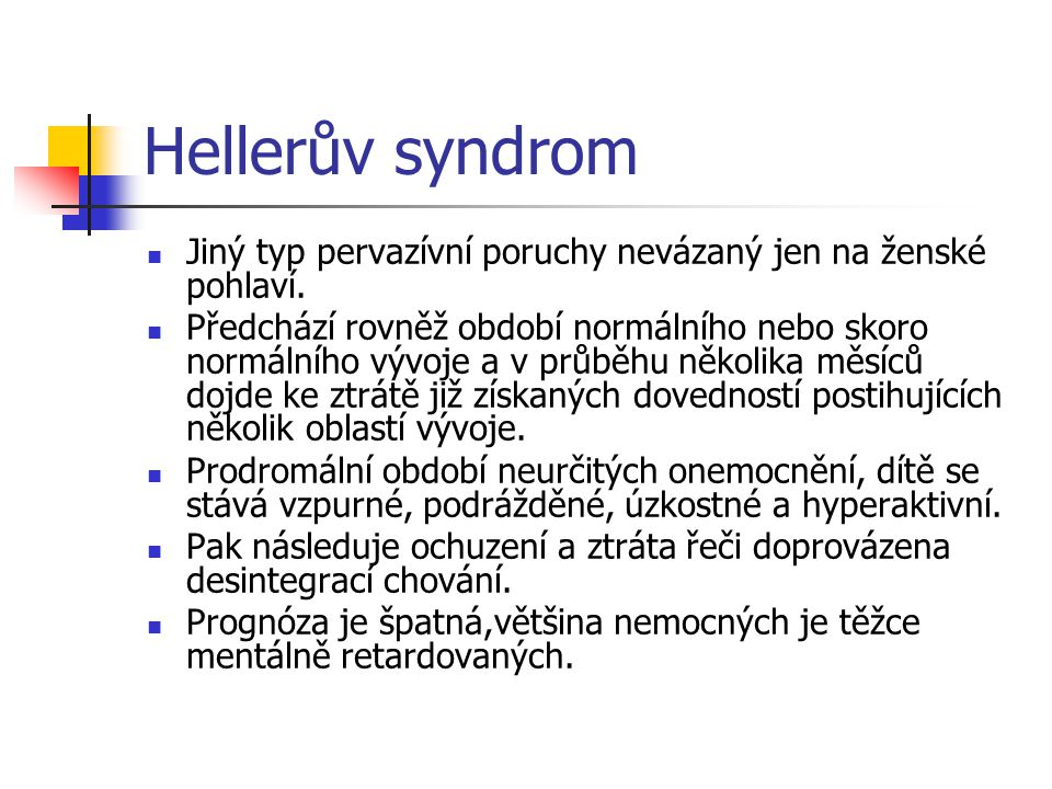 Hellerův syndrom Jiný typ pervazívní poruchy nevázaný jen na ženské pohlaví. Předchází rovněž období normálního nebo skoro normálního vývoje a v průbě