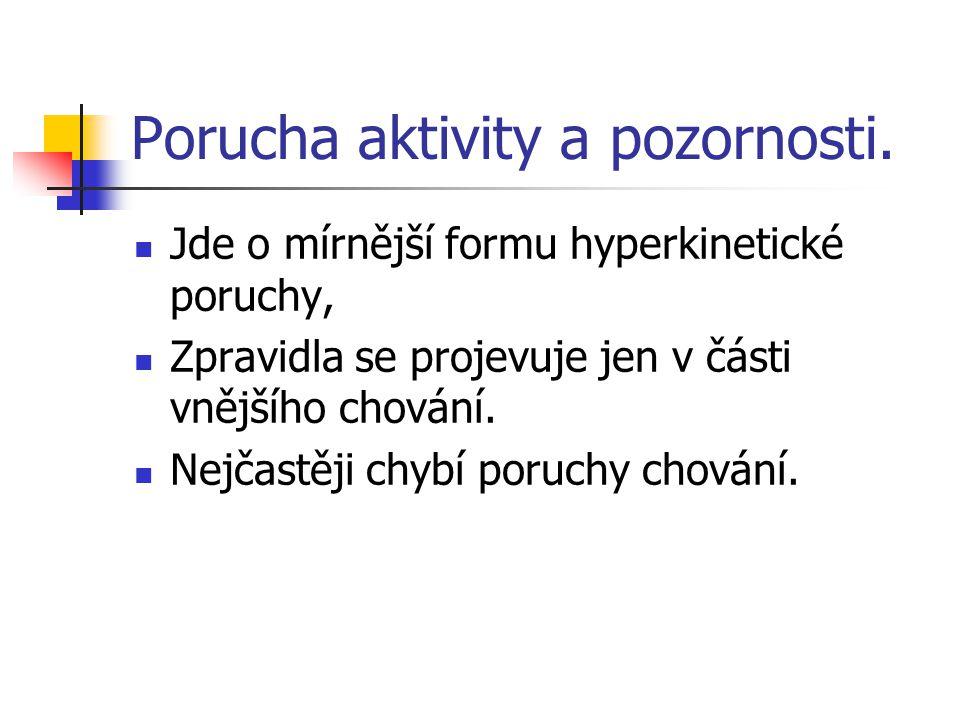 Porucha aktivity a pozornosti. Jde o mírnější formu hyperkinetické poruchy, Zpravidla se projevuje jen v části vnějšího chování. Nejčastěji chybí poru