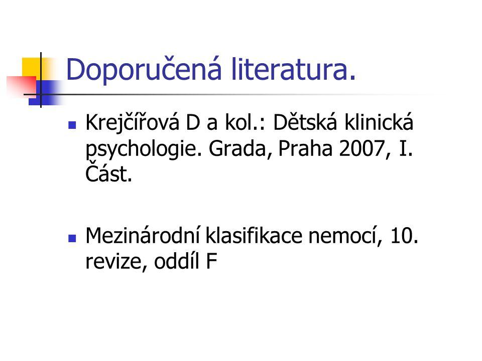 Doporučená literatura. Krejčířová D a kol.: Dětská klinická psychologie. Grada, Praha 2007, I. Část. Mezinárodní klasifikace nemocí, 10. revize, oddíl