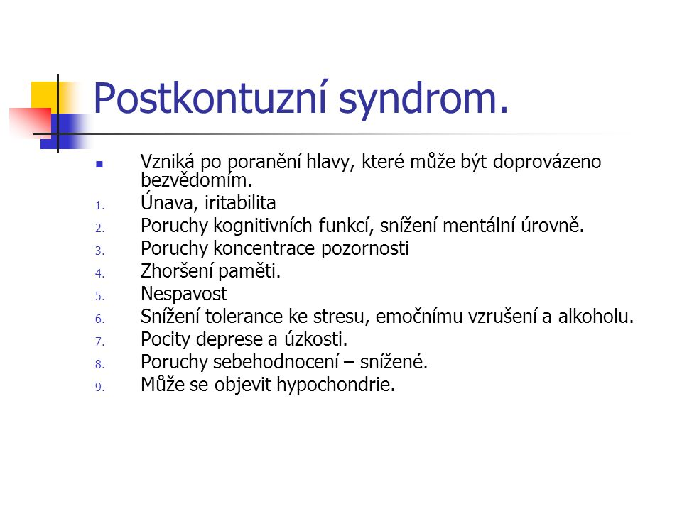 Postkontuzní syndrom. Vzniká po poranění hlavy, které může být doprovázeno bezvědomím. 1. Únava, iritabilita 2. Poruchy kognitivních funkcí, snížení m