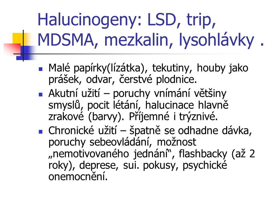 Halucinogeny: LSD, trip, MDSMA, mezkalin, lysohlávky. Malé papírky(lízátka), tekutiny, houby jako prášek, odvar, čerstvé plodnice. Akutní užití – poru