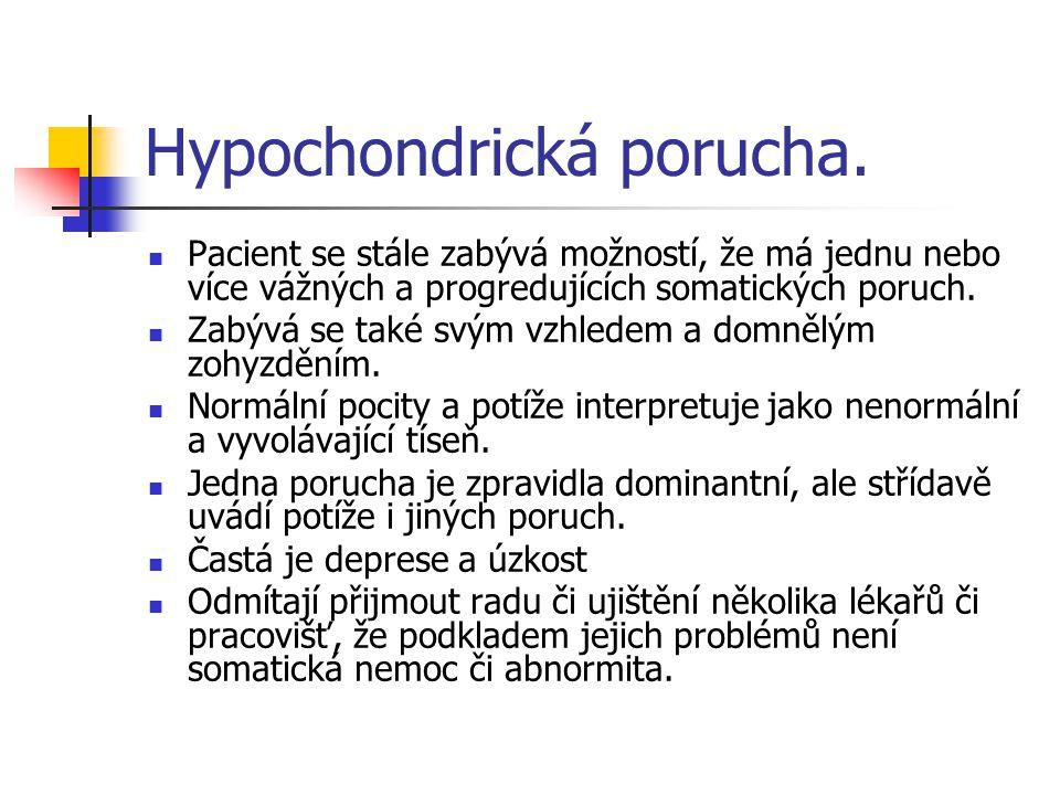 Hypochondrická porucha. Pacient se stále zabývá možností, že má jednu nebo více vážných a progredujících somatických poruch. Zabývá se také svým vzhle