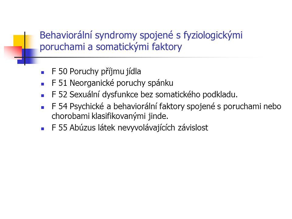 Behaviorální syndromy spojené s fyziologickými poruchami a somatickými faktory F 50 Poruchy příjmu jídla F 51 Neorganické poruchy spánku F 52 Sexuální dysfunkce bez somatického podkladu.