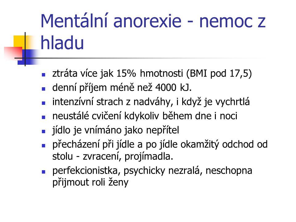 Mentální anorexie - nemoc z hladu ztráta více jak 15% hmotnosti (BMI pod 17,5) denní příjem méně než 4000 kJ. intenzívní strach z nadváhy, i když je v
