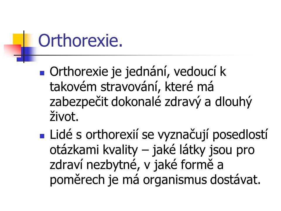 Orthorexie. Orthorexie je jednání, vedoucí k takovém stravování, které má zabezpečit dokonalé zdravý a dlouhý život. Lidé s orthorexií se vyznačují po