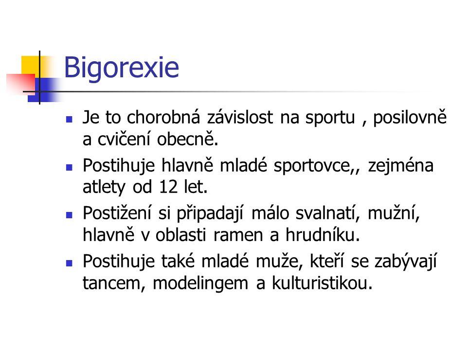 Bigorexie Je to chorobná závislost na sportu, posilovně a cvičení obecně. Postihuje hlavně mladé sportovce,, zejména atlety od 12 let. Postižení si př
