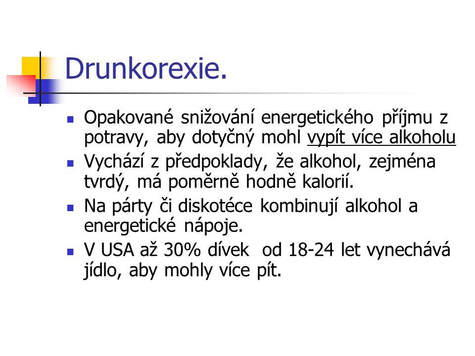 Drunkorexie. Opakované snižování energetického příjmu z potravy, aby dotyčný mohl vypít více alkoholu Vychází z předpoklady, že alkohol, zejména tvrdý