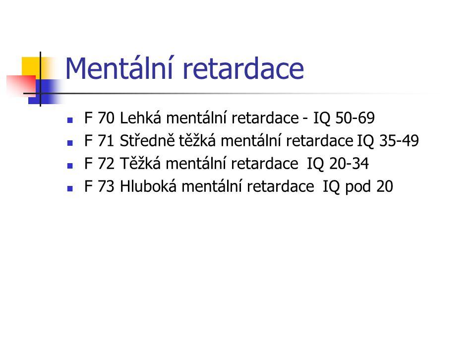 Mentální retardace F 70 Lehká mentální retardace - IQ 50-69 F 71 Středně těžká mentální retardace IQ 35-49 F 72 Těžká mentální retardace IQ 20-34 F 73 Hluboká mentální retardace IQ pod 20