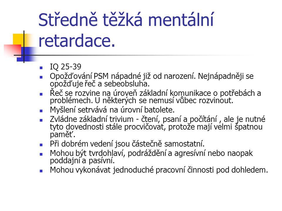 Středně těžká mentální retardace. IQ 25-39 Opožďování PSM nápadné již od narození. Nejnápadněji se opožďuje řeč a sebeobsluha. Řeč se rozvine na úrove