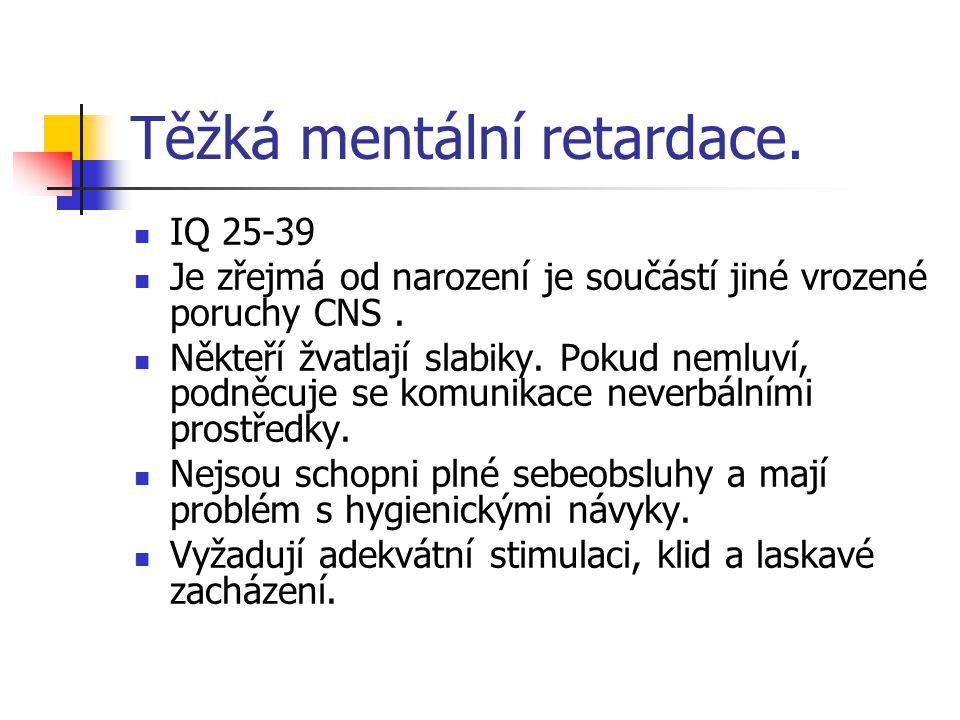 Těžká mentální retardace. IQ 25-39 Je zřejmá od narození je součástí jiné vrozené poruchy CNS. Někteří žvatlají slabiky. Pokud nemluví, podněcuje se k