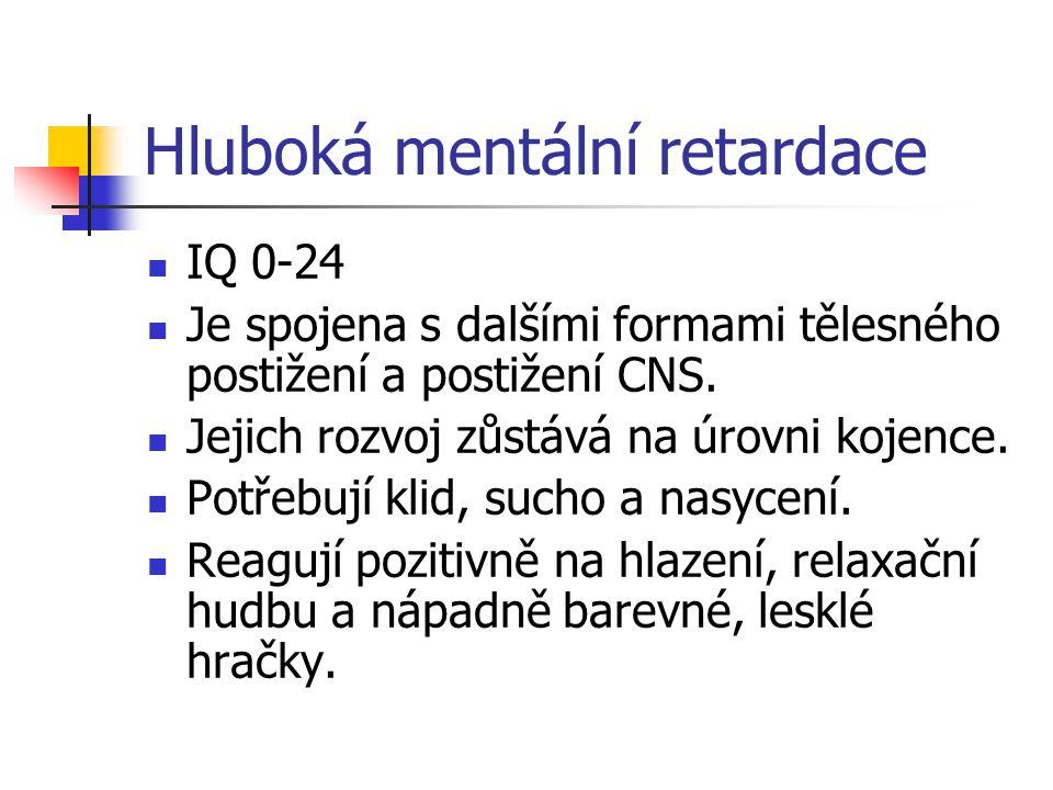 Hluboká mentální retardace IQ 0-24 Je spojena s dalšími formami tělesného postižení a postižení CNS. Jejich rozvoj zůstává na úrovni kojence. Potřebuj