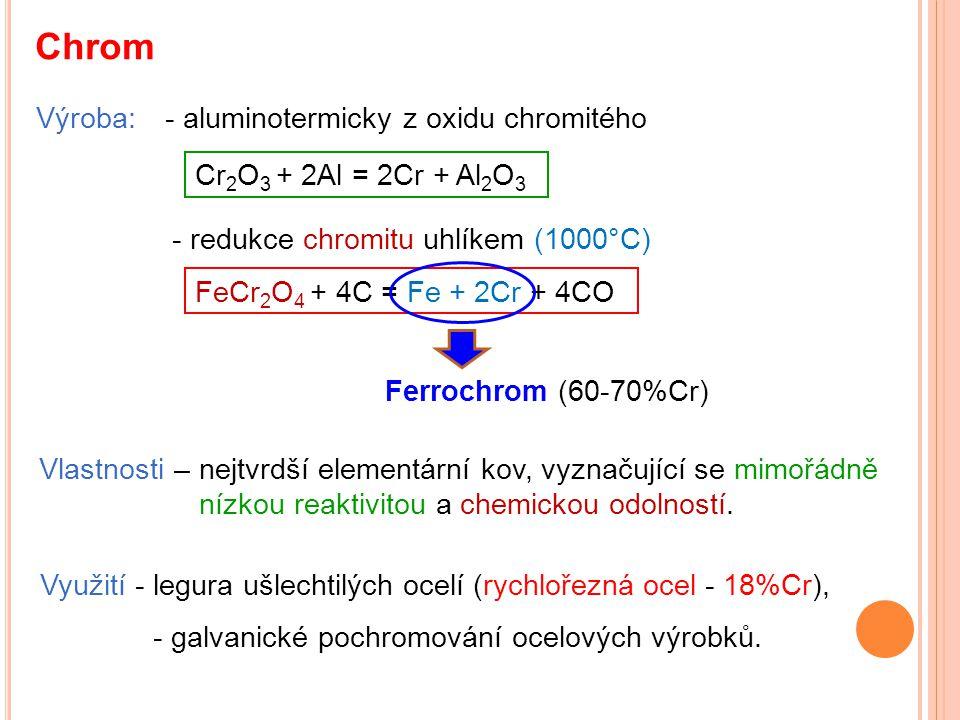 Chrom Výroba: Cr 2 O 3 + 2Al = 2Cr + Al 2 O 3 Vlastnosti – nejtvrdší elementární kov, vyznačující se mimořádně nízkou reaktivitou a chemickou odolnost