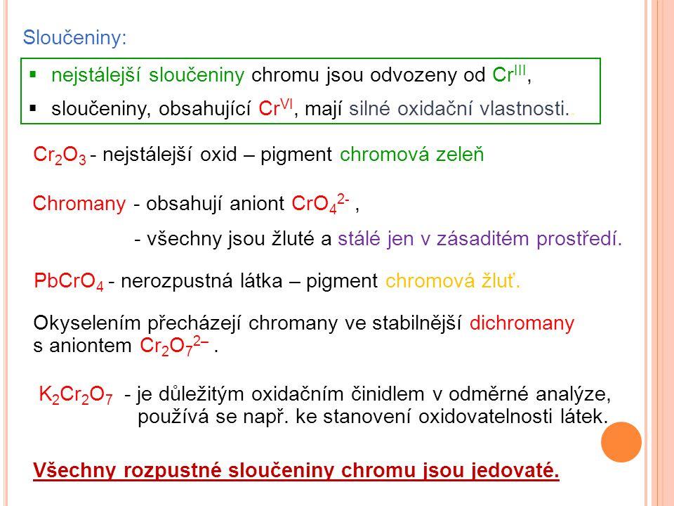 Sloučeniny: Cr 2 O 3 - nejstálejší oxid – pigment chromová zeleň PbCrO 4 - nerozpustná látka – pigment chromová žluť.  nejstálejší sloučeniny chromu