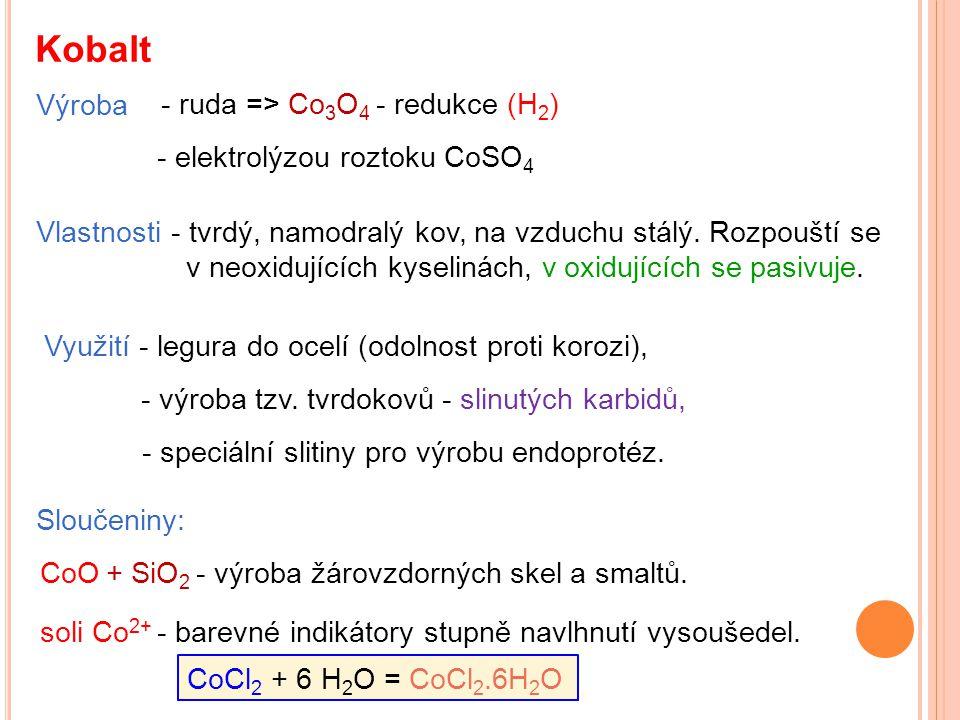 Kobalt Výroba Vlastnosti - tvrdý, namodralý kov, na vzduchu stálý. Rozpouští se v neoxidujících kyselinách, v oxidujících se pasivuje. Využití - legur