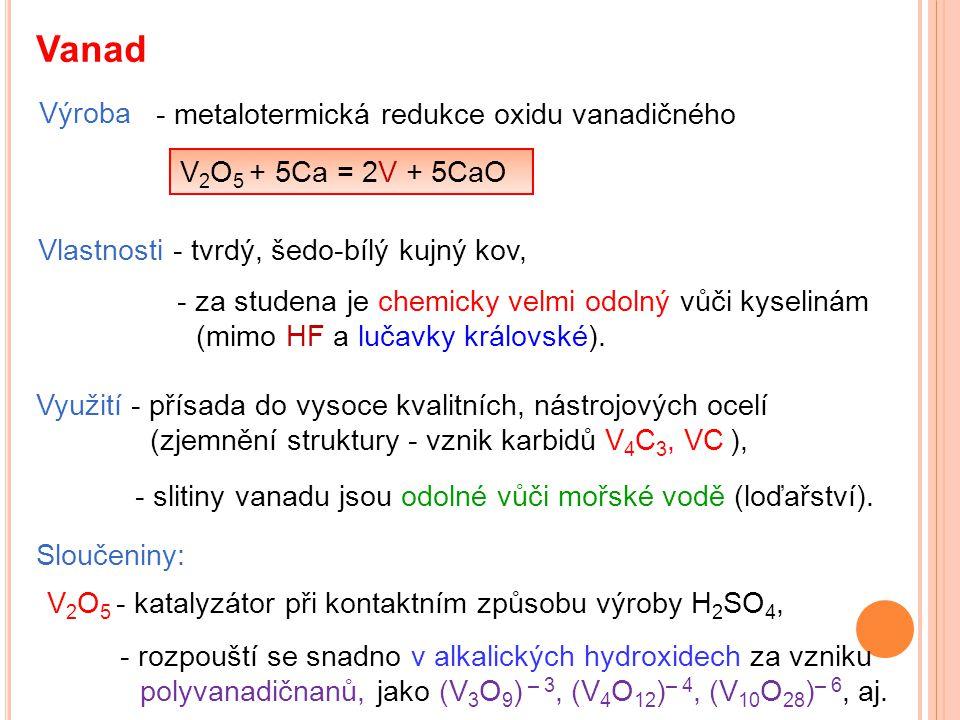 Vanad Výroba V 2 O 5 + 5Ca = 2V + 5CaO Vlastnosti - tvrdý, šedo-bílý kujný kov, Využití - přísada do vysoce kvalitních, nástrojových ocelí (zjemnění s