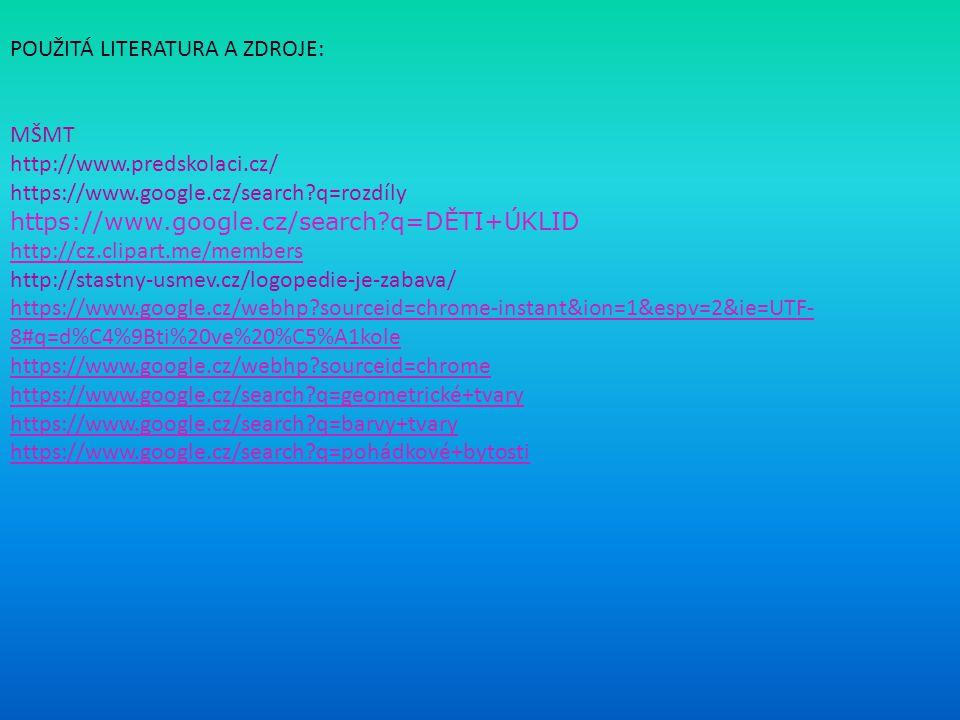 Základní škola a gymnázium Vítkov příspěvková organizace Základní škola a gymnázium Vítkov příspěvková organizace POUŽITÁ LITERATURA A ZDROJE: MŠMT http://www.predskolaci.cz/ https://www.google.cz/search?q=rozdíly https://www.google.cz/search?q=DĚTI+ÚKLID http://cz.clipart.me/members http://stastny-usmev.cz/logopedie-je-zabava/ https://www.google.cz/webhp?sourceid=chrome-instant&ion=1&espv=2&ie=UTF- 8#q=d%C4%9Bti%20ve%20%C5%A1kole https://www.google.cz/webhp?sourceid=chrome https://www.google.cz/search?q=geometrické+tvary https://www.google.cz/search?q=barvy+tvary https://www.google.cz/search?q=pohádkové+bytosti