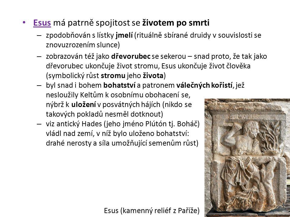 """Esus býval někdy spojován s bohem jménem Cernunnos – """"jelení bůh , šlo však nejspíš o samostatného boha – doslovně přeložitelné jako """"ten s jelením temenem – jeden z nejoblíbenějších keltských bohů, zobrazovaný antropomorfně s parožím na hlavě – na kotli z Gundestrupu je zpodobněn coby pán divoké zvěře – na jednom pařížském oltáři zobrazen sedící v pololotosovém sedu s parohy na hlavě (v tomtéž sedu obklopen zvířaty je zobrazen i na gundestrupském kotli) – každoroční shazování parohů a jejich opětovný růst bylo symbolem neustálé obnovy přírody, tedy nesmrtelnosti plodivých sil – podle irských mýtů jelen vábí lovce do lesních houštin, jakožto bůh dávných časů učí člověka (je-li tomu přístupný) starým moudrostem – ve středověkých britských legendách je jeho následovníkem Lovec Hern (""""Herne the Hunter – vznikl z něj patrně i Robin Hood)"""