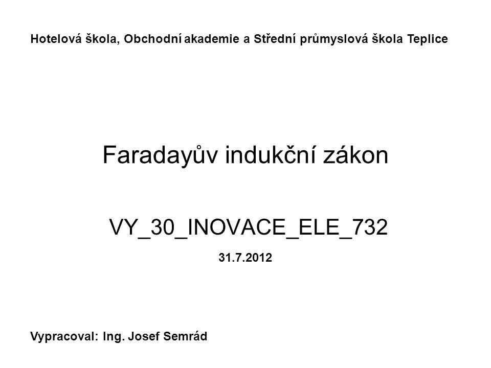 Faradayův indukční zákon VY_30_INOVACE_ELE_732 Hotelová škola, Obchodní akademie a Střední průmyslová škola Teplice Vypracoval: Ing. Josef Semrád 31.7