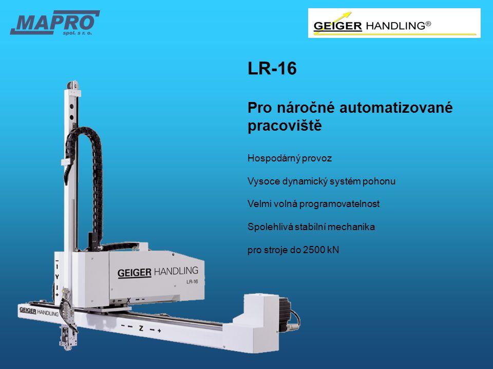 LR-16 Pro náročné automatizované pracoviště Hospodárný provoz Vysoce dynamický systém pohonu Velmi volná programovatelnost Spolehlivá stabilní mechani