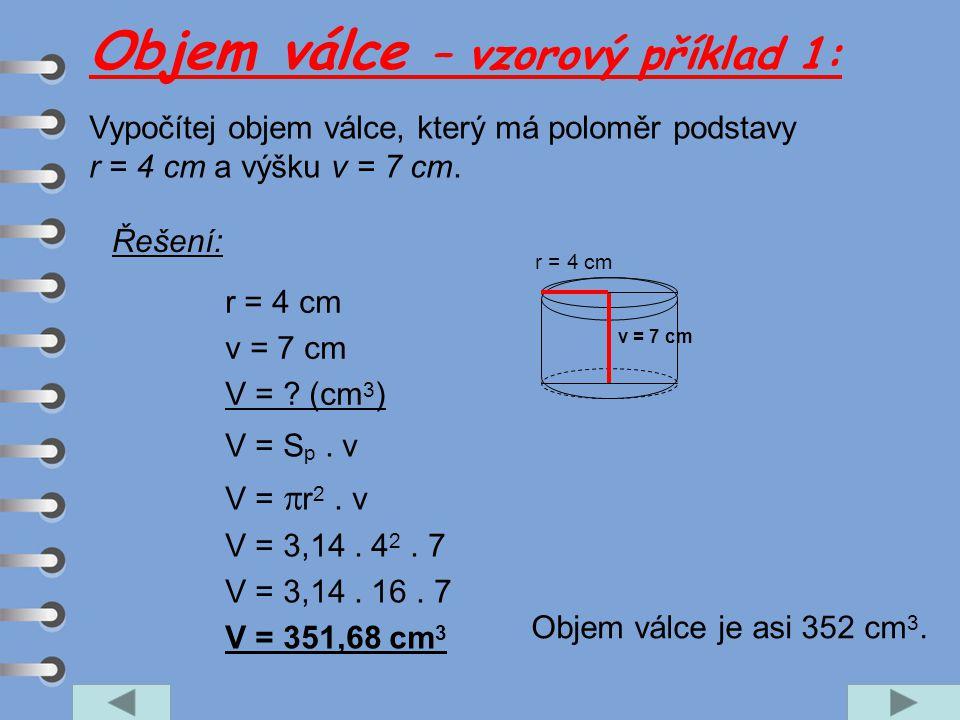 Vypočítej objem válce, který má poloměr podstavy r = 4 cm a výšku v = 7 cm. r = 4 cm v = 7 cm V = ? (cm 3 ) V = S p. v V =  r 2. v V = 3,14. 4 2. 7 V