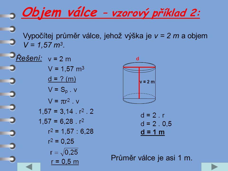 Vypočítej průměr válce, jehož výška je v = 2 m a objem V = 1,57 m 3. v = 2 m V = 1,57 m 3 d = ? (m) V = S p. v V =  r 2. v 1,57 = 3,14. r 2. 2 1,57 =