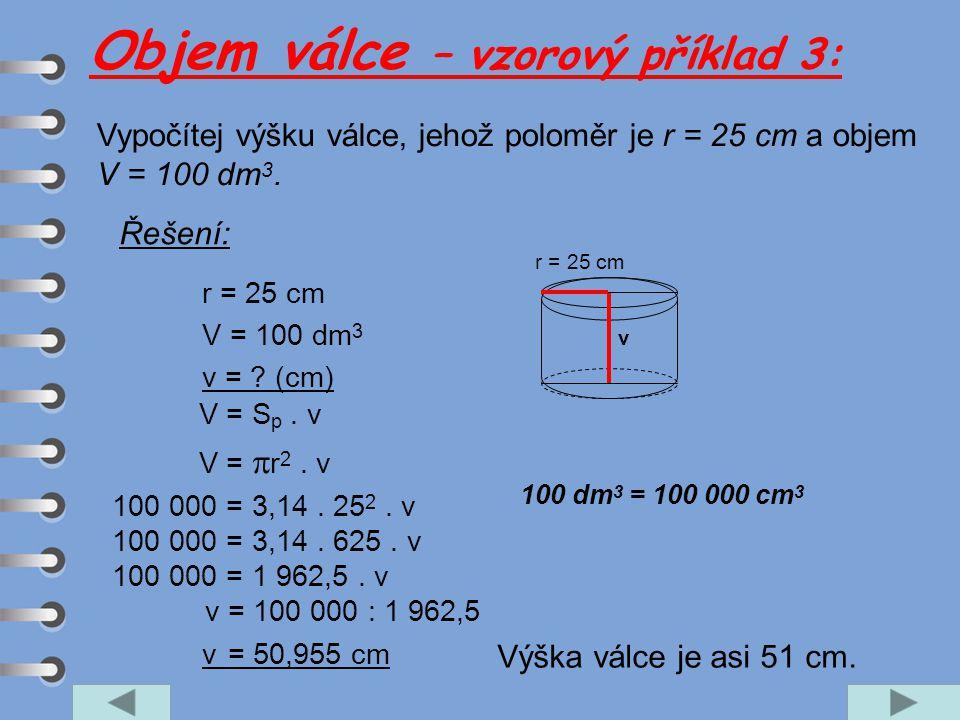 Vypočítej výšku válce, jehož poloměr je r = 25 cm a objem V = 100 dm 3. r = 25 cm V = 100 dm 3 v = ? (cm) V = S p. v V =  r 2. v 100 000 = 3,14. 25 2