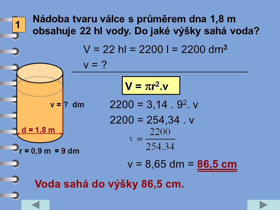 1 Nádoba tvaru válce s průměrem dna 1,8 m obsahuje 22 hl vody. Do jaké výšky sahá voda? d = 1,8 m v = ? V = 22 hl v = ? V = r 2.v V =  r 2.v 2200 = 3