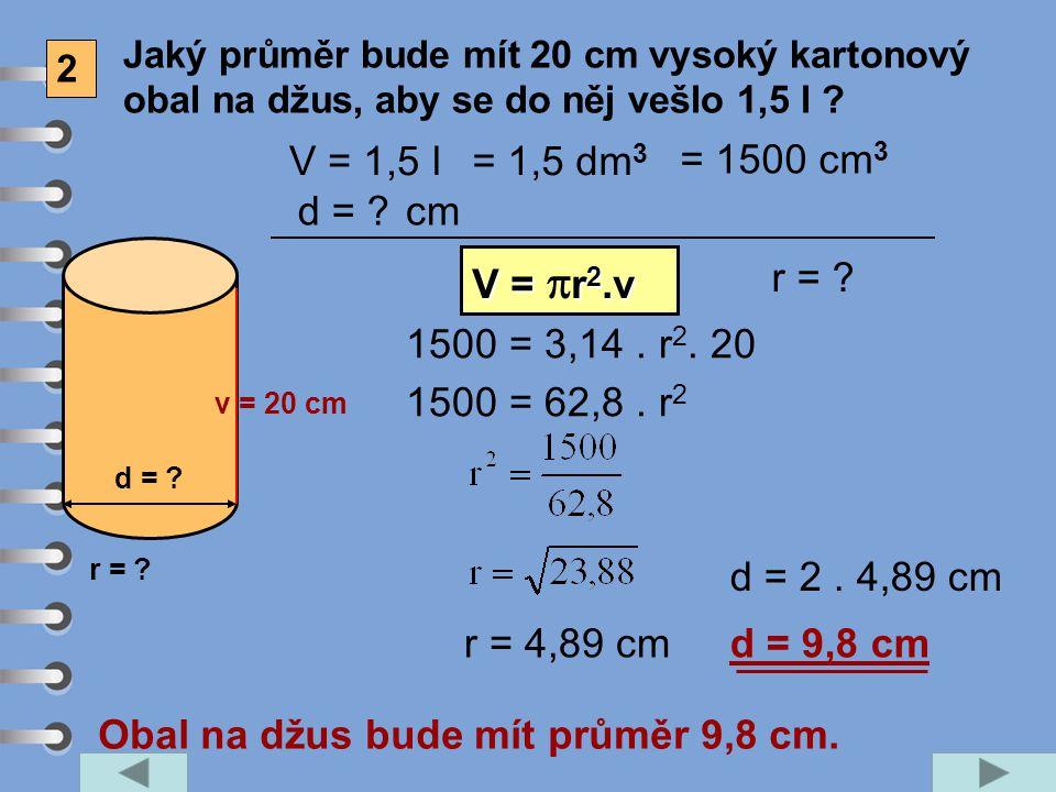 2 Jaký průměr bude mít 20 cm vysoký kartonový obal na džus, aby se do něj vešlo 1,5 l ? v = 20 cm d = ? V = 1,5 l d = ? V = r 2.v V =  r 2.v 1500 = 3