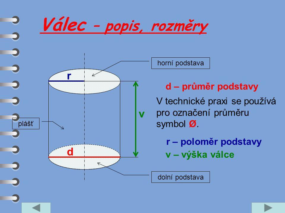 Válec – popis, rozměry v d r v – výška válce r – poloměr podstavy d – průměr podstavy dolní podstava horní podstava plášť V technické praxi se používá