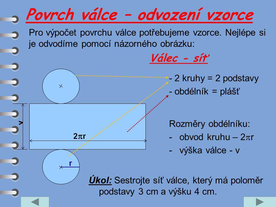 Válec - síť - 2 kruhy = 2 podstavy - obdélník = plášť Rozměry obdélníku: -obvod kruhu – 2  r -výška válce - v r 2r2r v Úkol: Sestrojte síť válce, k